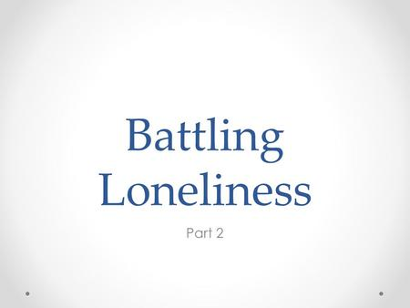 Battling Loneliness Part 2. Loneliness - the feeling that it is solely up to me to take care of me because no one else will.