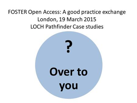 FOSTER Open Access: A good practice exchange London, 19 March 2015 LOCH Pathfinder Case studies ? Over to you.