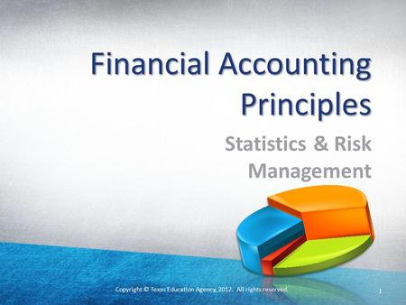 Copyright © Texas Education Agency, 2012. All rights reserved. Financial Accounting Principles Statistics & Risk Management 1.