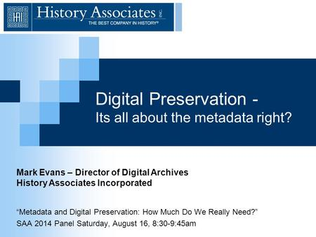 "Digital Preservation - Its all about the metadata right? ""Metadata and Digital Preservation: How Much Do We Really Need?"" SAA 2014 Panel Saturday, August."