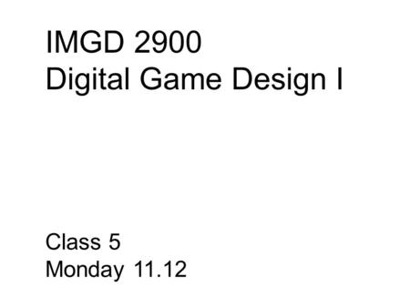 IMGD 2900 Digital Game Design I Class 5 Monday 11.12.