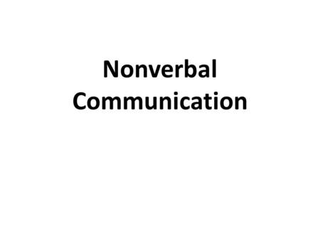Nonverbal Communication. A. General Information 1.Definition – All the behaviors and elements of people, other than words, that convey meaning 2. At least.