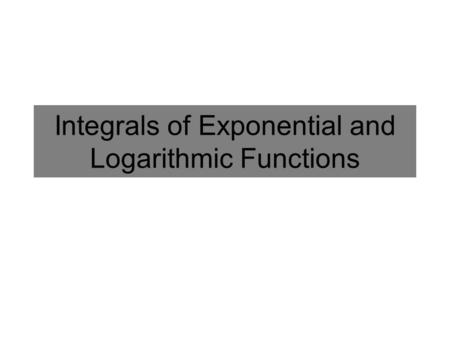 Integrals of Exponential and Logarithmic Functions.