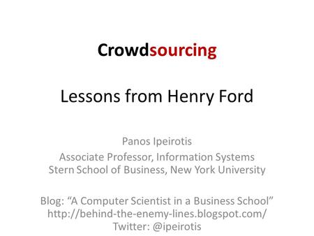 "Crowdsourcing Lessons from Henry Ford Panos Ipeirotis Associate Professor, Information Systems Stern School of Business, New York University Blog: ""A Computer."