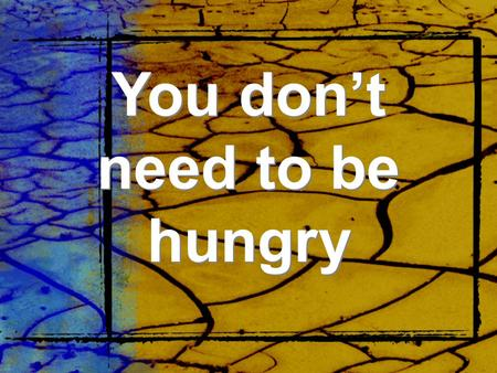 You don't need to be hungry