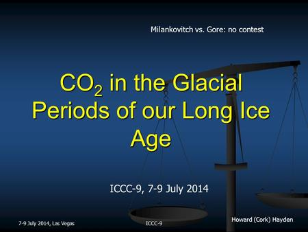 Howard (Cork) Hayden CO 2 in the Glacial Periods of our Long Ice Age ICCC-9, 7-9 July 2014 7-9 July 2014, Las VegasICCC-9 Milankovitch vs. Gore: no contest.