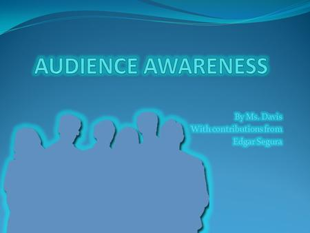 WHAT IS AUDIENCE AWARENESS? Audience awareness means knowing your audience. It means knowing WHO you are trying to convince and HOW to convince them.
