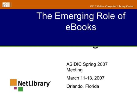 ALA Midwinter 2005 Briefing The Emerging Role of eBooks OCLC Online Computer Library Center ASIDIC Spring 2007 Meeting March 11-13, 2007 Orlando, Florida.