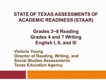 STATE OF TEXAS ASSESSMENTS OF ACADEMIC READINESS (STAAR) Grades 3−8 Reading Grades 4 and 7 Writing English I, II, and III Victoria Young Director of Reading,