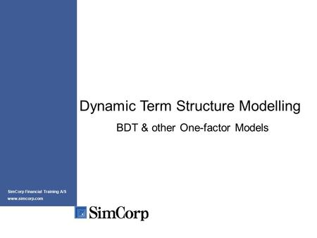 Dynamic Term Structure Modelling BDT & other One-factor Models SimCorp Financial Training A/S www.simcorp.com.