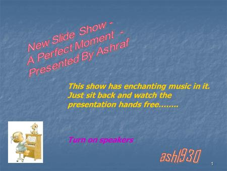 1 This show has enchanting music in it. Just sit back and watch the presentation hands free…….. Turn on speakers.