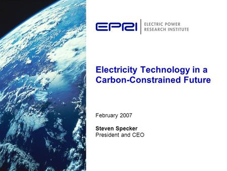 Electricity Technology in a Carbon-Constrained Future February 2007 Steven Specker President and CEO.