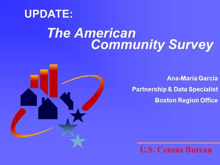 UPDATE: The American Community Survey U.S. Census Bureau Ana-Maria Garcia Partnership & Data Specialist Boston Region Office.