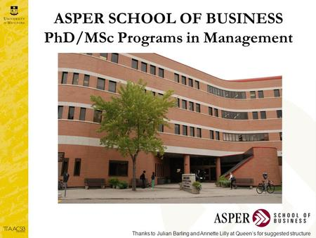 ASPER SCHOOL OF BUSINESS PhD/MSc Programs in Management Thanks to Julian Barling and Annette Lilly at Queen's for suggested structure.