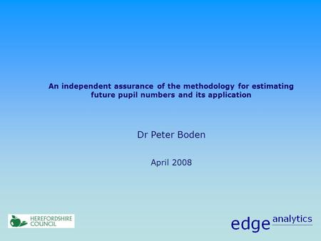 An independent assurance of the methodology for estimating future pupil numbers and its application Dr Peter Boden April 2008.