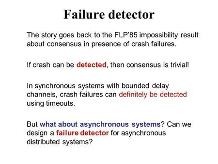 Failure detector The story goes back to the FLP'85 impossibility result about consensus in presence of crash failures. If crash can be detected, then consensus.