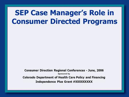 SEP Case Manager's Role in Consumer Directed Programs Consumer Direction Regional Conferences - June, 2006 Sponsored by Colorado Department of Health Care.