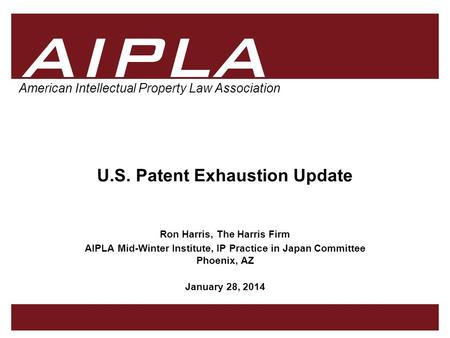 1 1 AIPLA Firm Logo American Intellectual Property Law Association U.S. Patent Exhaustion Update Ron Harris, The Harris Firm AIPLA Mid-Winter Institute,