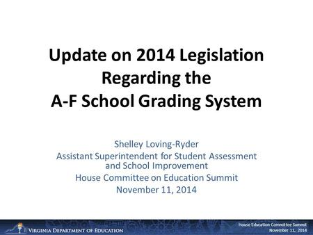 House Education Committee Summit November 11, 2014 Update on 2014 Legislation Regarding the A-F School Grading System Shelley Loving-Ryder Assistant Superintendent.