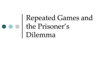 "Repeated Games and the Prisoner's Dilemma. Prisoner's dilemma What if the game is played ""repeatedly"" for several periods? DefectCooperate Defect10 yr,"