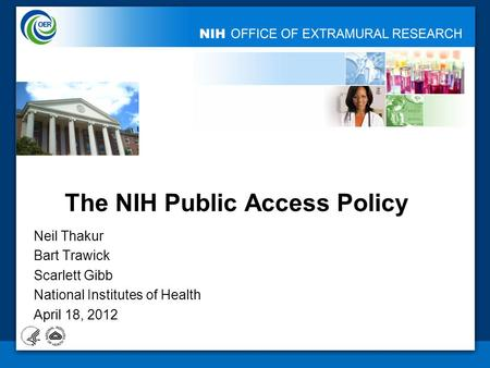 The NIH Public Access Policy Neil Thakur Bart Trawick Scarlett Gibb National Institutes of Health April 18, 2012.