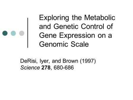 Exploring the Metabolic and Genetic Control of Gene Expression on a Genomic Scale DeRisi, Iyer, and Brown (1997) Science 278, 680-686.