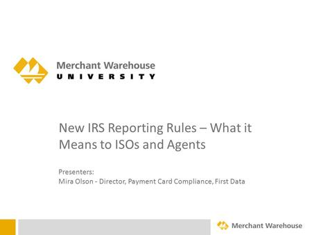 New IRS Reporting Rules – What it Means to ISOs and Agents Presenters: Mira Olson - Director, Payment Card Compliance, First Data.
