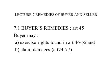 LECTURE 7 REMEDIES OF BUYER AND SELLER 7.1 BUYER'S REMEDIES : art 45 Buyer may : a) exercise rights found in art 46-52 and b) claim damages (art74-77)