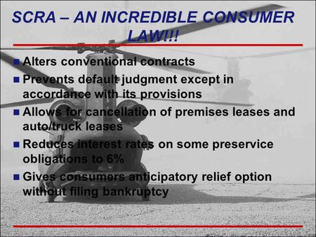 SCRA – AN INCREDIBLE CONSUMER LAW!!! Alters conventional contracts Prevents default judgment except in accordance with its provisions Allows for cancellation.