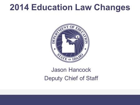 2014 Education Law Changes Jason Hancock Deputy Chief of Staff.