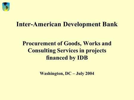 Inter-American Development Bank Procurement of Goods, Works and Consulting Services in projects financed by IDB Washington, DC – July 2004.