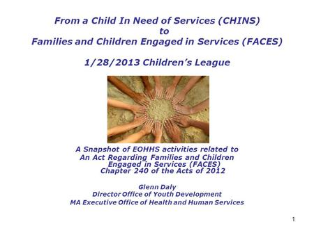 1 From a Child In Need of Services (CHINS) to Families and Children Engaged in Services (FACES) 1/28/2013 Children's League A Snapshot of EOHHS activities.