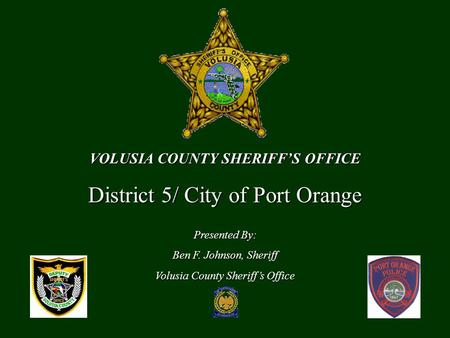 VOLUSIA COUNTY SHERIFF'S OFFICE District 5/ City of Port Orange Presented By: Ben F. Johnson, Sheriff Volusia County Sheriff's Office.