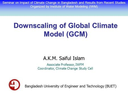 Downscaling of Global Climate Model (GCM) A.K.M. Saiful Islam Associate Professor, IWFM Coordinator, Climate Change Study Cell Bangladesh University of.