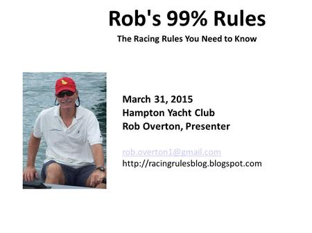 Rob's 99% Rules The Racing Rules You Need to Know March 31, 2015 Hampton Yacht Club Rob Overton, Presenter