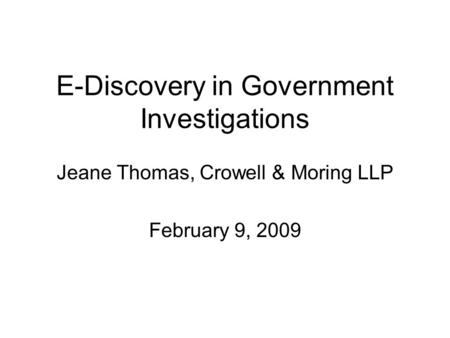 E-Discovery in Government Investigations Jeane Thomas, Crowell & Moring LLP February 9, 2009.