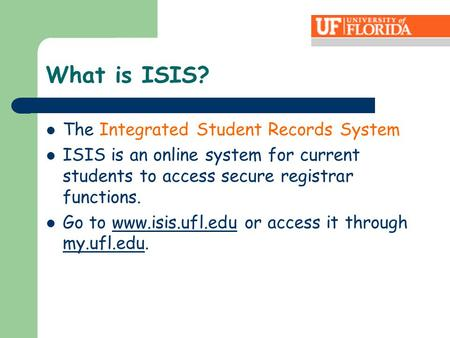What is ISIS? The Integrated Student Records System ISIS is an online system for current students to access secure registrar functions. Go to www.isis.ufl.edu.
