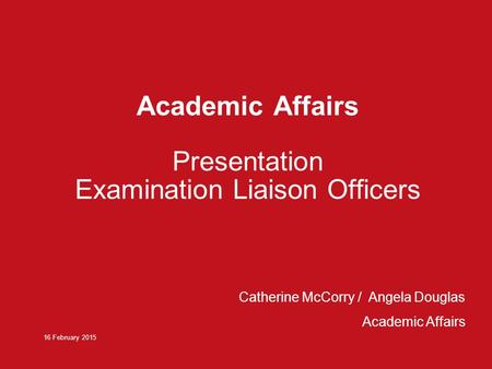 Academic Affairs Presentation Examination Liaison Officers 16 February 2015 Catherine McCorry / Angela Douglas Academic Affairs.