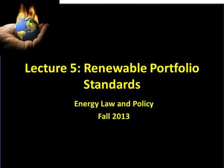 Lecture 5: Renewable Portfolio Standards <strong>Energy</strong> Law and Policy Fall 2013.
