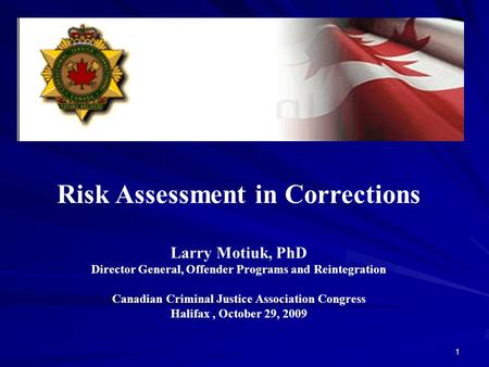 1 Risk Assessment in Corrections Larry Motiuk, PhD Director General, Offender Programs and Reintegration Canadian Criminal Justice Association Congress.