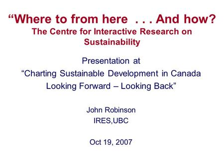 """Where to from here... And how? The Centre for Interactive Research on Sustainability Presentation at ""Charting Sustainable Development in Canada Looking."