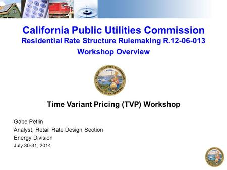 California Public Utilities Commission Residential Rate Structure Rulemaking R.12-06-013 Workshop Overview Time Variant Pricing (TVP) Workshop Gabe Petlin.