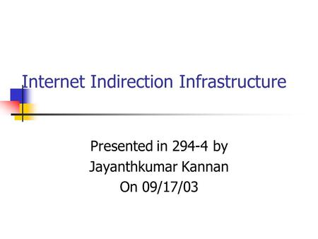 Internet Indirection Infrastructure Presented in 294-4 by Jayanthkumar Kannan On 09/17/03.