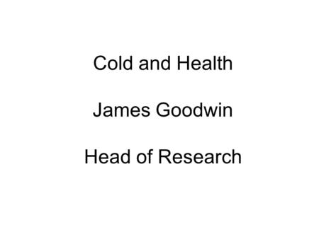 Cold and Health James Goodwin Head of Research. Hippocrates 400BC Whoever wishes to investigate medicine properly, should proceed thus: in the first place.