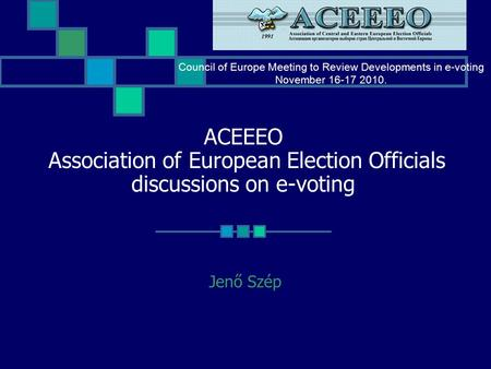 ACEEEO Association of European Election Officials discussions on e-voting Jenő Szép Council of Europe Meeting to Review Developments in e-voting November.