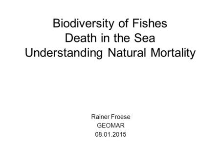 Biodiversity of Fishes Death in the Sea Understanding Natural Mortality Rainer Froese GEOMAR 08.01.2015.