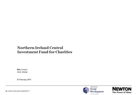 Northern Ireland Central Investment Fund for Charities Mike Connor June Jessop 27 February 2013.