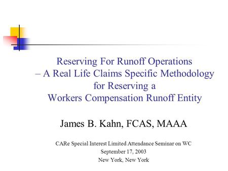 Reserving For Runoff Operations – A Real Life Claims Specific Methodology for Reserving a Workers Compensation Runoff Entity James B. Kahn, FCAS, MAAA.