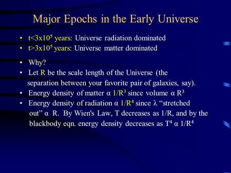 Major Epochs in the Early Universe t3x10 5 years: Universe matter dominated Why? Let R be the scale length.