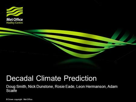 © Crown copyright Met Office Decadal Climate Prediction Doug Smith, Nick Dunstone, Rosie Eade, Leon Hermanson, Adam Scaife.